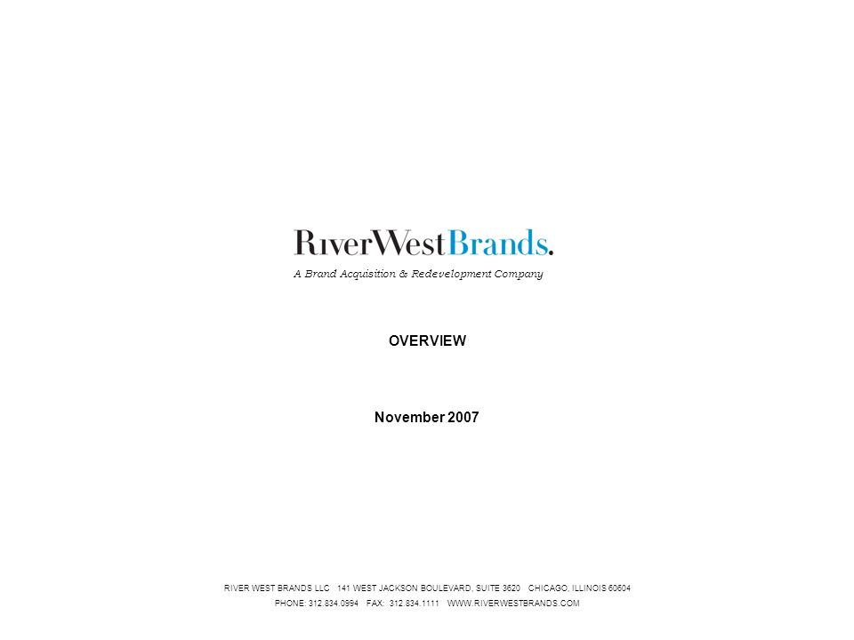 CONFIDENTIAL1 RIVER WEST BRANDS LLC 141 WEST JACKSON BOULEVARD, SUITE 3620 CHICAGO, ILLINOIS 60604 PHONE: 312.834.0994 FAX: 312.834.1111 WWW.RIVERWESTBRANDS.COM OVERVIEW November 2007 A Brand Acquisition & Redevelopment Company