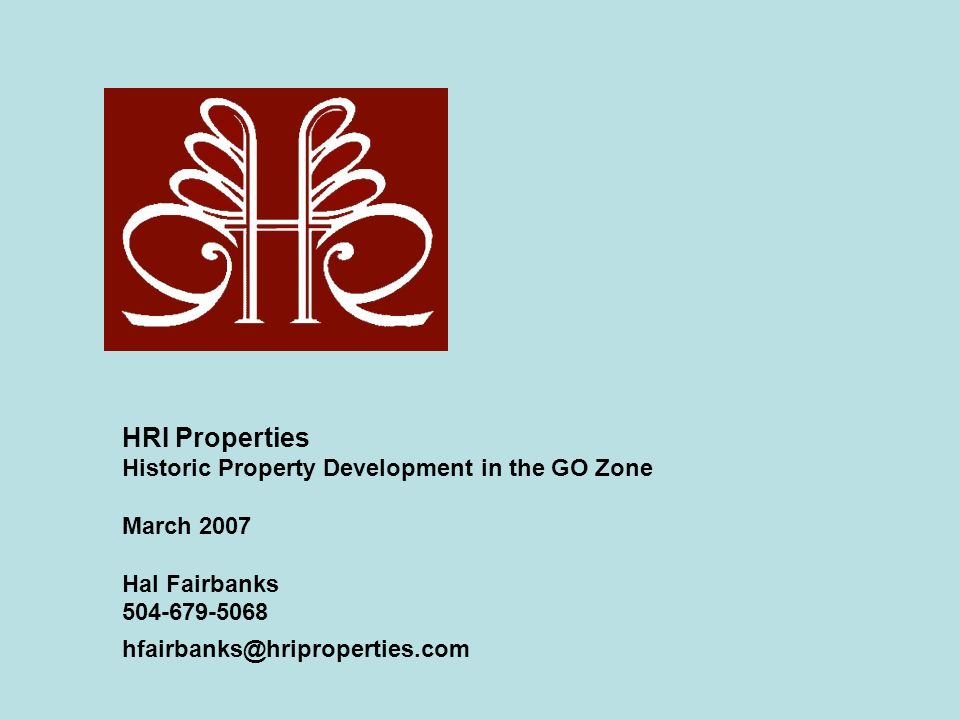 HRI Properties Historic Property Development in the GO Zone March 2007 Hal Fairbanks 504-679-5068 hfairbanks@hriproperties.com