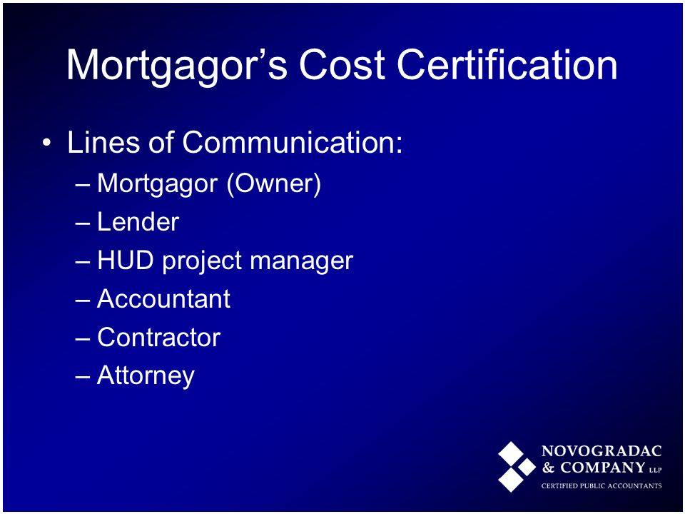 Mortgagors Cost Certification Lines of Communication: –Mortgagor (Owner) –Lender –HUD project manager –Accountant –Contractor –Attorney