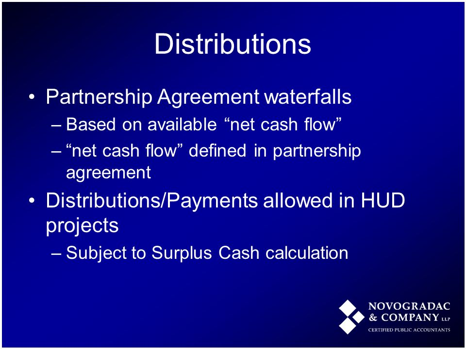 Distributions Partnership Agreement waterfalls –Based on available net cash flow –net cash flow defined in partnership agreement Distributions/Payments allowed in HUD projects –Subject to Surplus Cash calculation