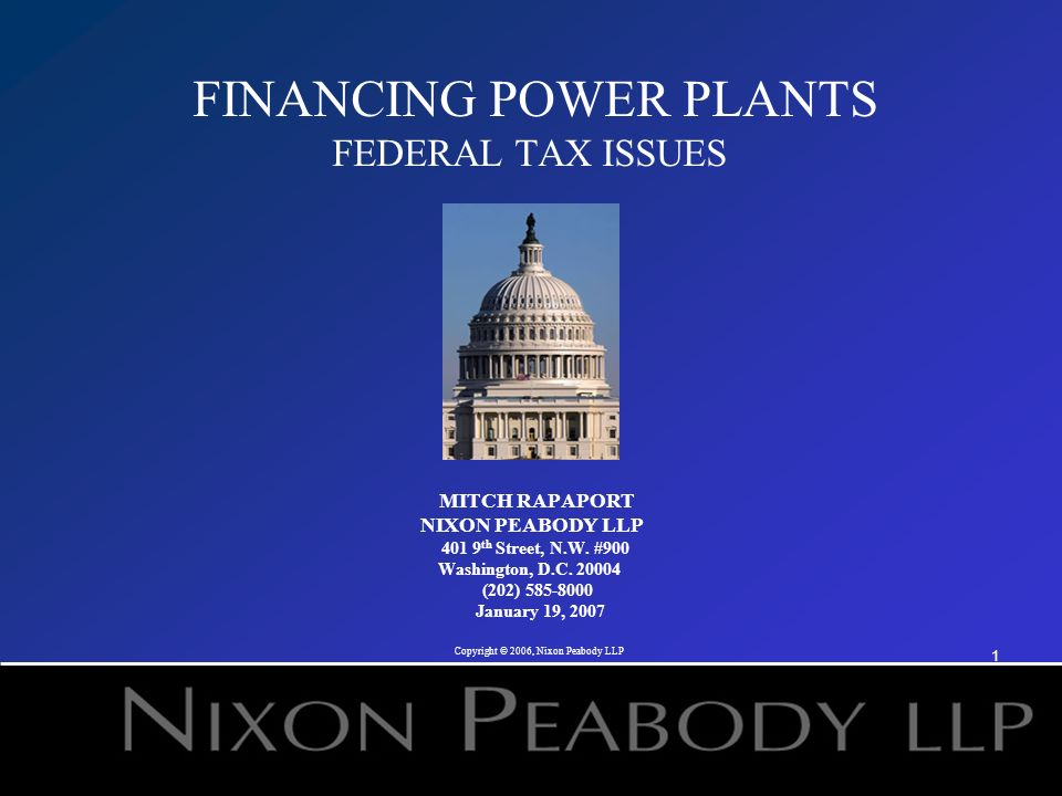 1 FINANCING POWER PLANTS FEDERAL TAX ISSUES MITCH RAPAPORT NIXON PEABODY LLP 401 9 th Street, N.W.