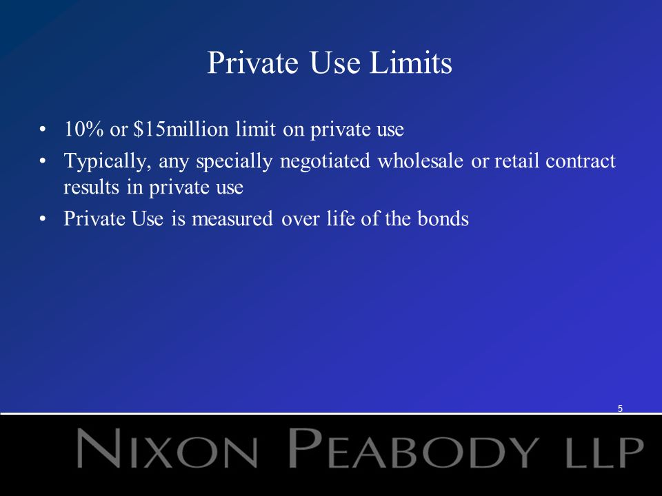 5 Private Use Limits 10% or $15million limit on private use Typically, any specially negotiated wholesale or retail contract results in private use Private Use is measured over life of the bonds 4