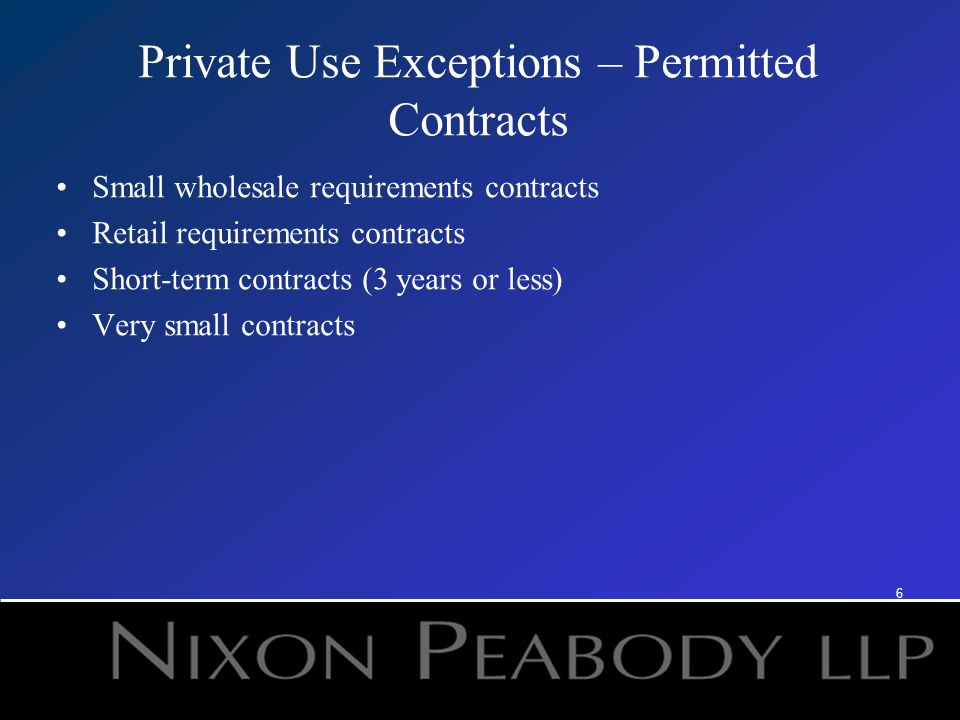 6 Private Use Exceptions – Permitted Contracts Small wholesale requirements contracts Retail requirements contracts Short-term contracts (3 years or less) Very small contracts