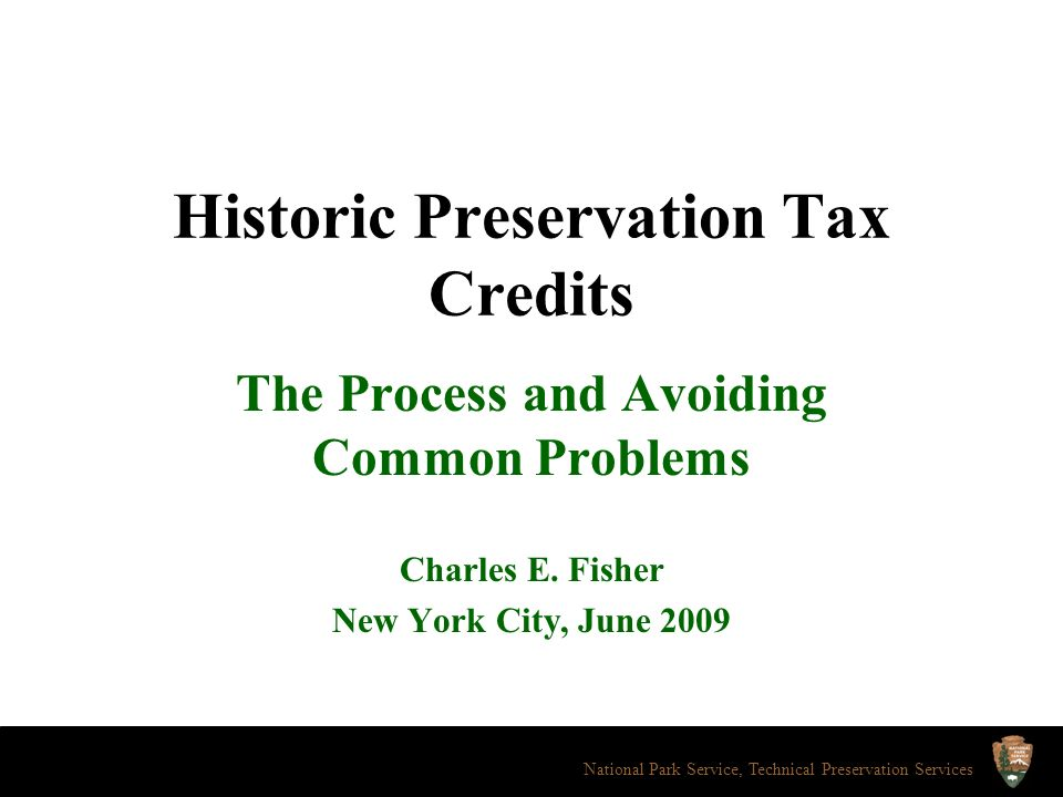 Historic Preservation Tax Credits The Process and Avoiding Common Problems Charles E. Fisher New York City, June 2009 National Park Service, Technical