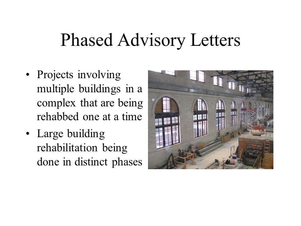 Phased Advisory Letters Projects involving multiple buildings in a complex that are being rehabbed one at a time Large building rehabilitation being d
