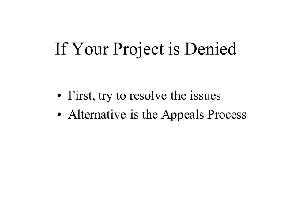 If Your Project is Denied First, try to resolve the issues Alternative is the Appeals Process