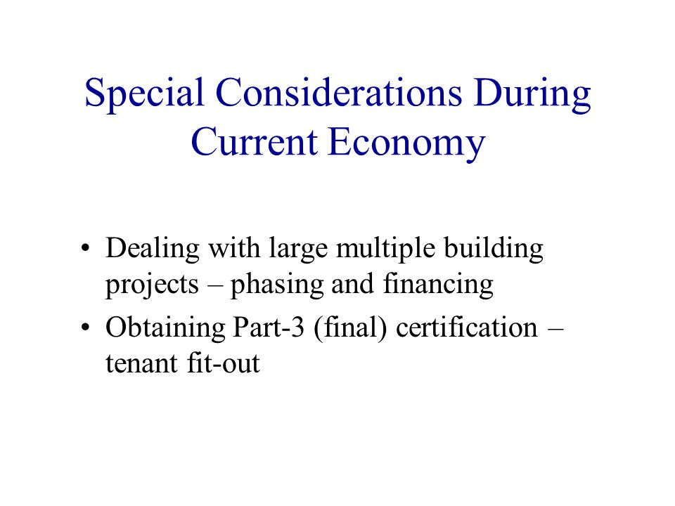 Special Considerations During Current Economy Dealing with large multiple building projects – phasing and financing Obtaining Part-3 (final) certifica