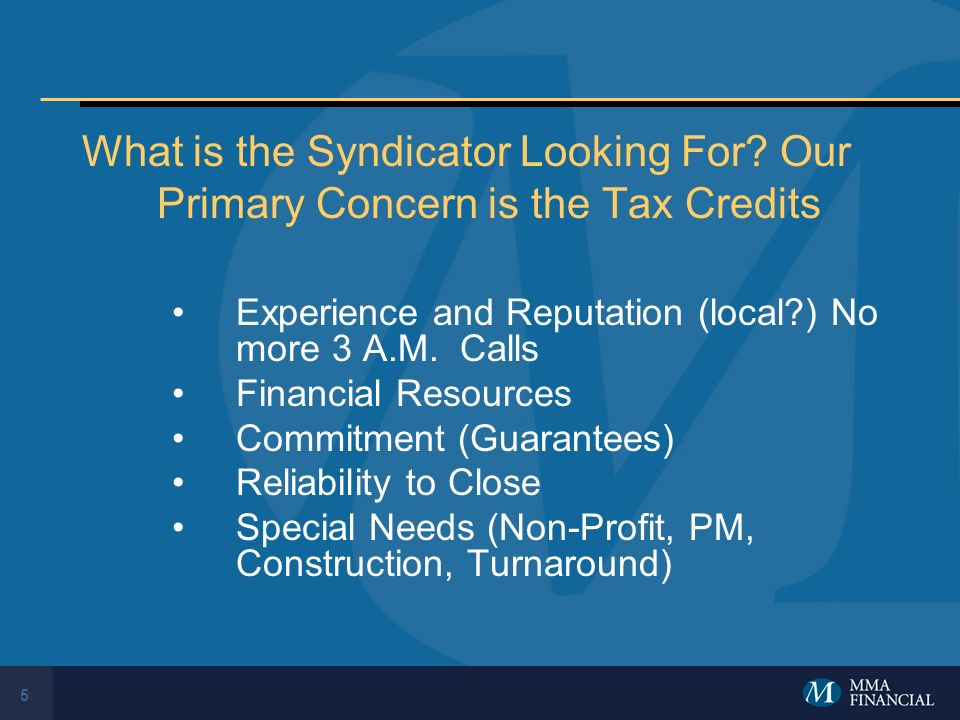 5 What is the Syndicator Looking For? Our Primary Concern is the Tax Credits Experience and Reputation (local?) No more 3 A.M. Calls Financial Resourc