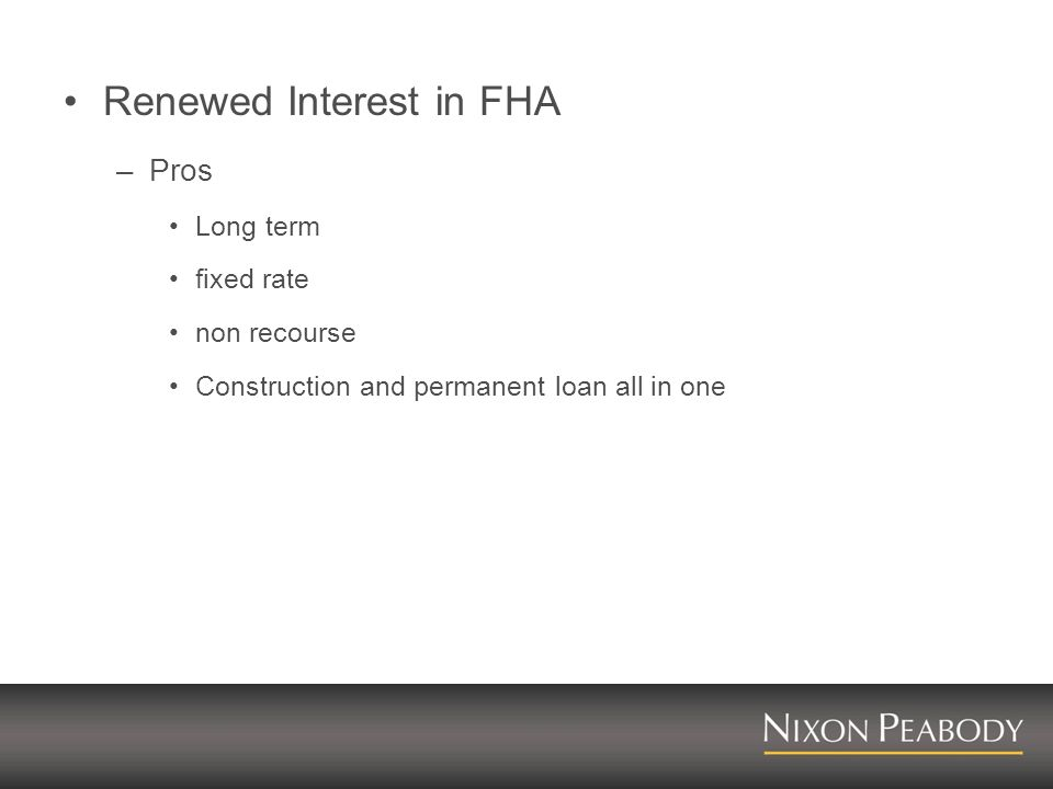 Renewed Interest in FHA –Pros Long term fixed rate non recourse Construction and permanent loan all in one