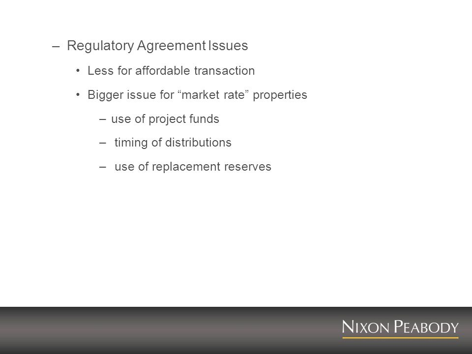 –Regulatory Agreement Issues Less for affordable transaction Bigger issue for market rate properties –use of project funds – timing of distributions –