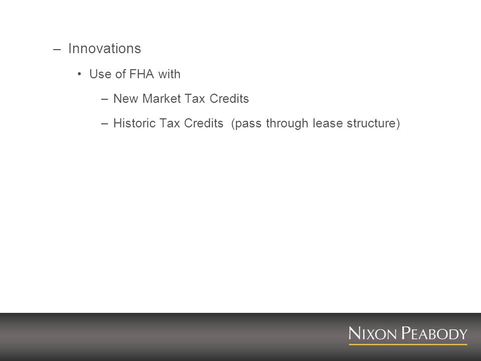 –Innovations Use of FHA with –New Market Tax Credits –Historic Tax Credits (pass through lease structure)
