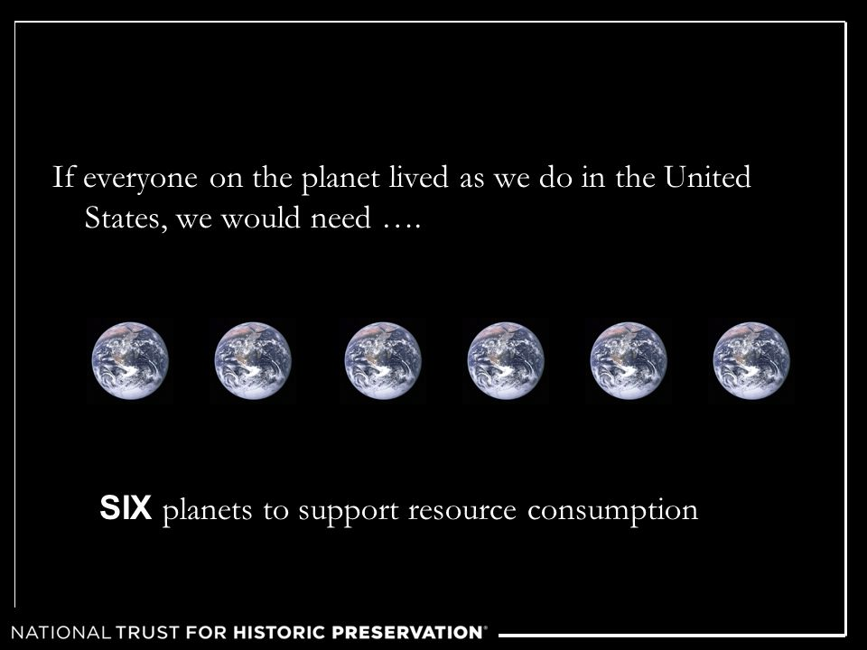If everyone on the planet lived as we do in the United States, we would need …. SIX planets to support resource consumption