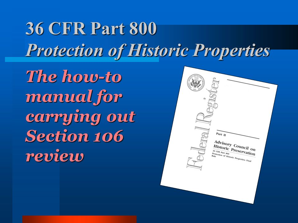 36 CFR Part 800 Protection of Historic Properties The how-to manual for carrying out Section 106 review