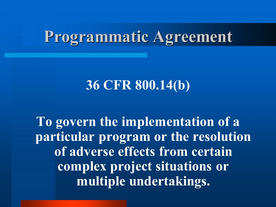 Programmatic Agreement 36 CFR 800.14(b) To govern the implementation of a particular program or the resolution of adverse effects from certain complex