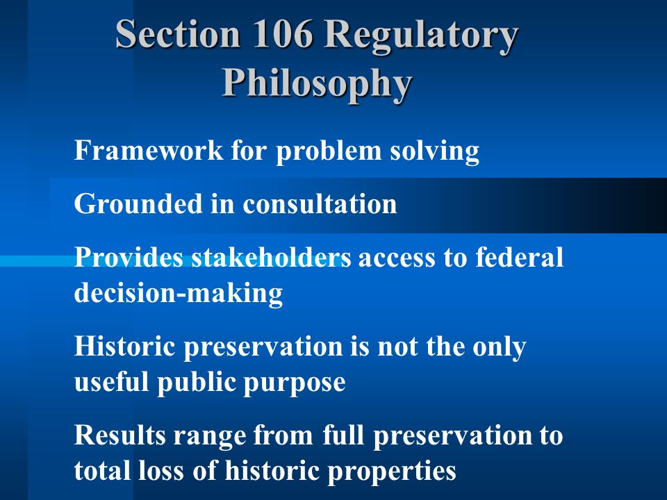 Section 106 Regulatory Philosophy Framework for problem solving Grounded in consultation Provides stakeholders access to federal decision-making Histo
