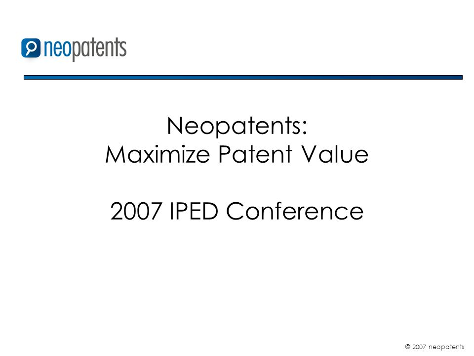 © 2007 neopatents Neopatents: Maximize Patent Value 2007 IPED Conference