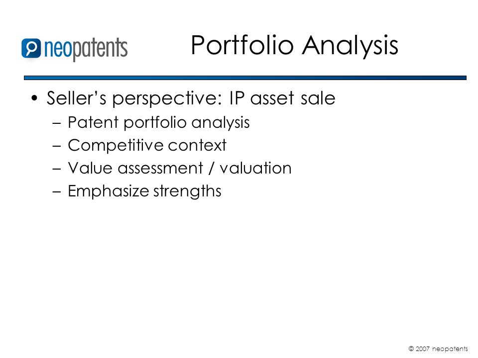© 2007 neopatents Portfolio Analysis Sellers perspective: IP asset sale –Patent portfolio analysis –Competitive context –Value assessment / valuation –Emphasize strengths