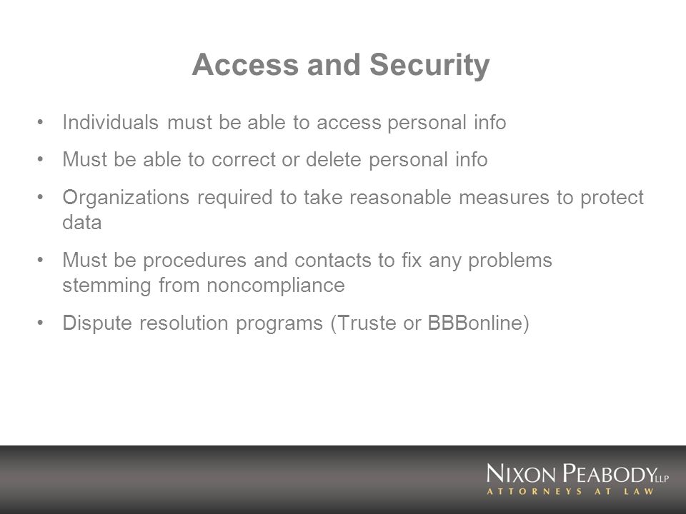 Access and Security Individuals must be able to access personal info Must be able to correct or delete personal info Organizations required to take reasonable measures to protect data Must be procedures and contacts to fix any problems stemming from noncompliance Dispute resolution programs (Truste or BBBonline)