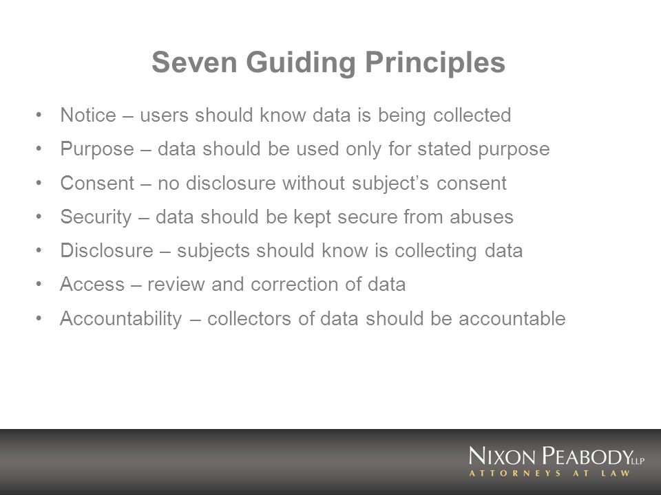 Seven Guiding Principles Notice – users should know data is being collected Purpose – data should be used only for stated purpose Consent – no disclosure without subjects consent Security – data should be kept secure from abuses Disclosure – subjects should know is collecting data Access – review and correction of data Accountability – collectors of data should be accountable