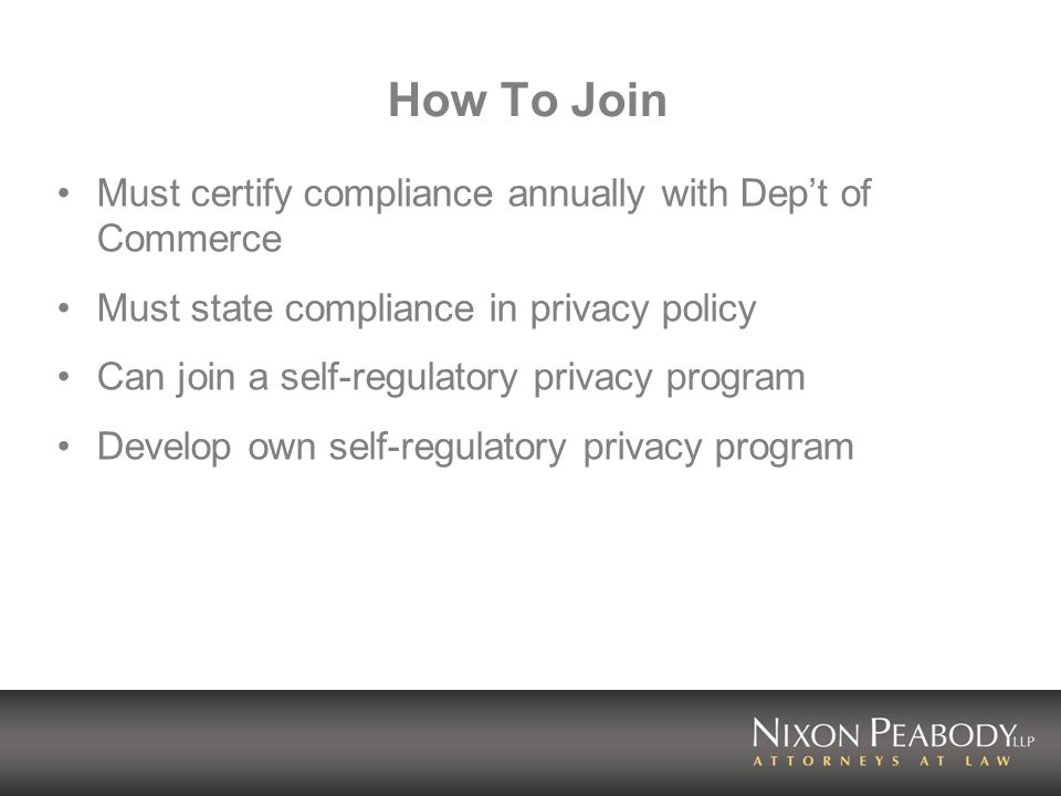 How To Join Must certify compliance annually with Dept of Commerce Must state compliance in privacy policy Can join a self-regulatory privacy program Develop own self-regulatory privacy program