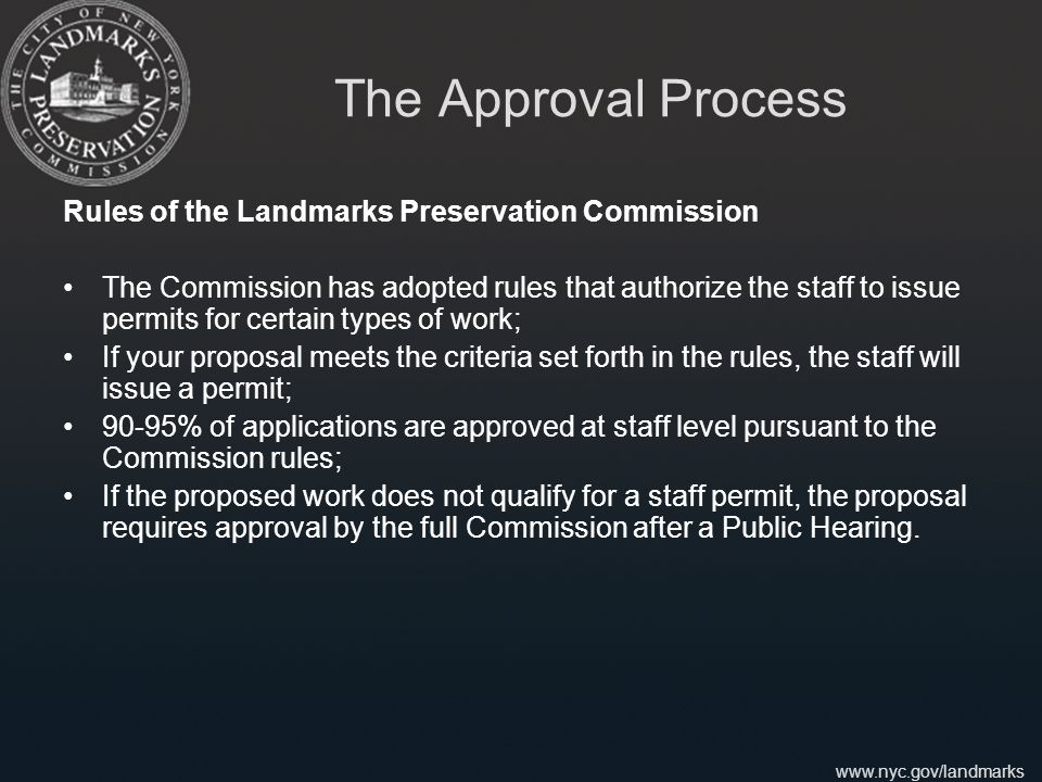 www.nyc.gov/landmarks The Approval Process Rules of the Landmarks Preservation Commission The Commission has adopted rules that authorize the staff to issue permits for certain types of work; If your proposal meets the criteria set forth in the rules, the staff will issue a permit; 90-95% of applications are approved at staff level pursuant to the Commission rules; If the proposed work does not qualify for a staff permit, the proposal requires approval by the full Commission after a Public Hearing.