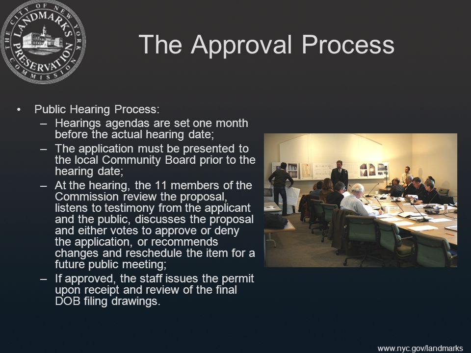 www.nyc.gov/landmarks The Approval Process Public Hearing Process: –Hearings agendas are set one month before the actual hearing date; –The application must be presented to the local Community Board prior to the hearing date; –At the hearing, the 11 members of the Commission review the proposal, listens to testimony from the applicant and the public, discusses the proposal and either votes to approve or deny the application, or recommends changes and reschedule the item for a future public meeting; –If approved, the staff issues the permit upon receipt and review of the final DOB filing drawings.
