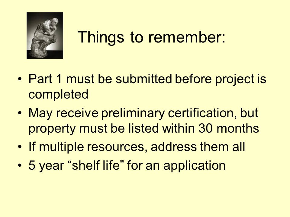 Things to remember: Part 1 must be submitted before project is completed May receive preliminary certification, but property must be listed within 30 months If multiple resources, address them all 5 year shelf life for an application