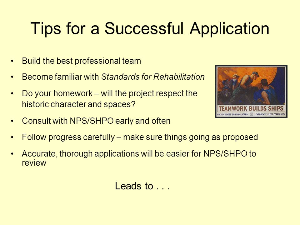 Tips for a Successful Application Build the best professional team Become familiar with Standards for Rehabilitation Do your homework – will the project respect the historic character and spaces.