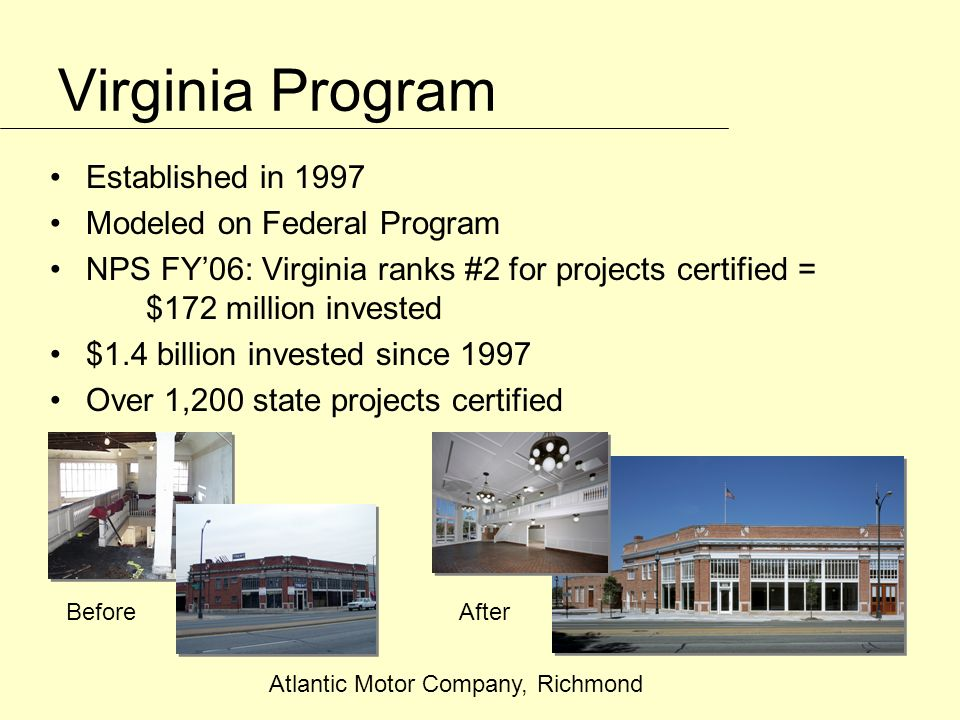 Virginia Program Established in 1997 Modeled on Federal Program NPS FY06: Virginia ranks #2 for projects certified = $172 million invested $1.4 billion invested since 1997 Over 1,200 state projects certified Atlantic Motor Company, Richmond BeforeAfter