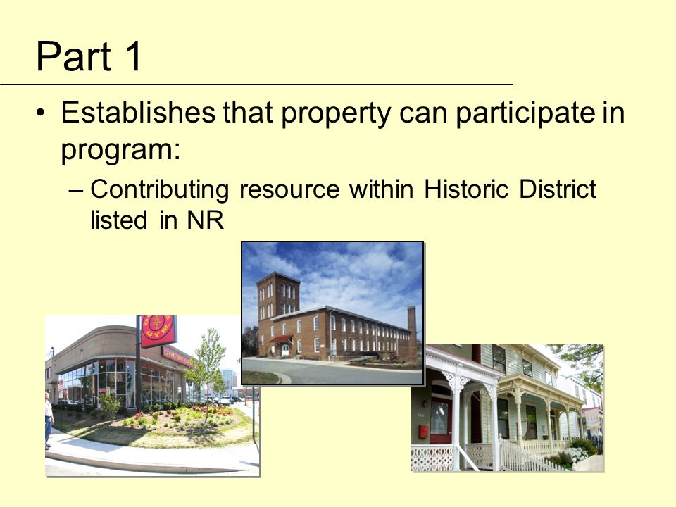 Part 1 Establishes that property can participate in program: –Contributing resource within Historic District listed in NR