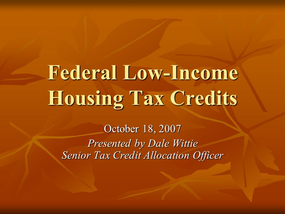 Federal Low-Income Housing Tax Credits October 18, 2007 Presented by Dale Wittie Senior Tax Credit Allocation Officer