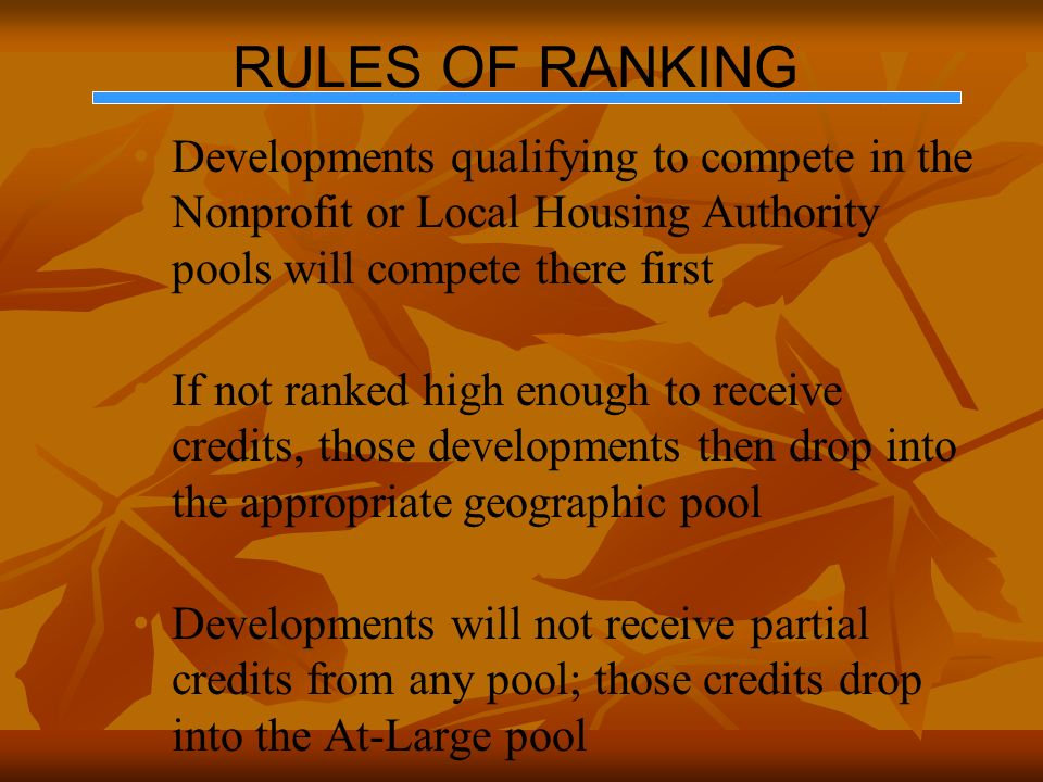 RULES OF RANKING Developments qualifying to compete in the Nonprofit or Local Housing Authority pools will compete there first If not ranked high enough to receive credits, those developments then drop into the appropriate geographic pool Developments will not receive partial credits from any pool; those credits drop into the At-Large pool