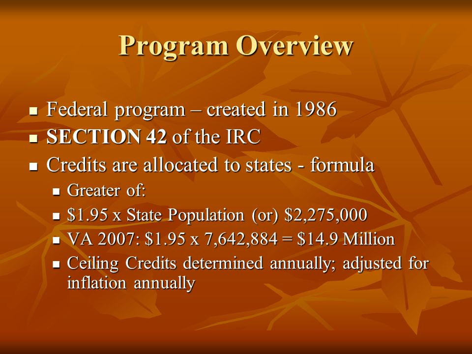 Program Overview Federal program – created in 1986 Federal program – created in 1986 SECTION 42 of the IRC SECTION 42 of the IRC Credits are allocated to states - formula Credits are allocated to states - formula Greater of: Greater of: $1.95 x State Population (or) $2,275,000 $1.95 x State Population (or) $2,275,000 VA 2007: $1.95 x 7,642,884 = $14.9 Million VA 2007: $1.95 x 7,642,884 = $14.9 Million Ceiling Credits determined annually; adjusted for inflation annually Ceiling Credits determined annually; adjusted for inflation annually