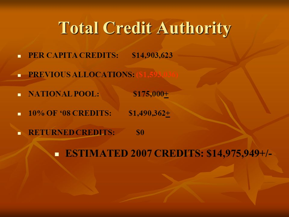 Total Credit Authority PER CAPITA CREDITS: $14,903,623 PREVIOUS ALLOCATIONS: ($1,593,036) NATIONAL POOL: $175,000+ 10% OF 08 CREDITS: $1,490,362+ RETURNED CREDITS: $0 ESTIMATED 2007 CREDITS: $14,975,949+/-