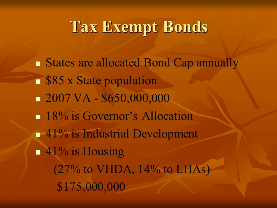 Tax Exempt Bonds States are allocated Bond Cap annually $85 x State population 2007 VA - $650,000,000 18% is Governors Allocation 41% is Industrial Development 41% is Housing (27% to VHDA, 14% to LHAs) $175,000,000