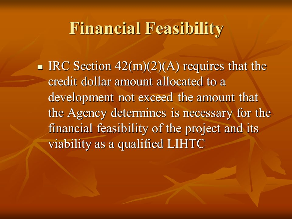 Financial Feasibility IRC Section 42(m)(2)(A) requires that the credit dollar amount allocated to a development not exceed the amount that the Agency determines is necessary for the financial feasibility of the project and its viability as a qualified LIHTC IRC Section 42(m)(2)(A) requires that the credit dollar amount allocated to a development not exceed the amount that the Agency determines is necessary for the financial feasibility of the project and its viability as a qualified LIHTC