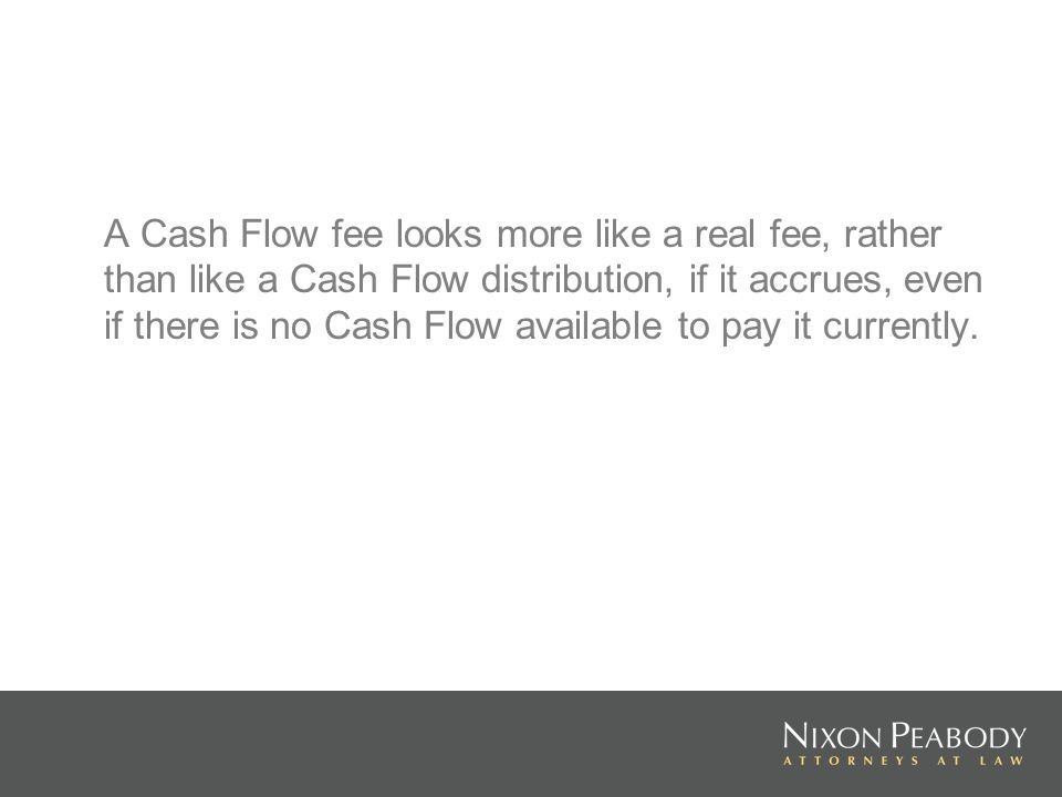 A Cash Flow fee looks more like a real fee, rather than like a Cash Flow distribution, if it accrues, even if there is no Cash Flow available to pay it currently.