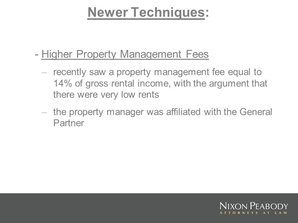 Newer Techniques: - Higher Property Management Fees – recently saw a property management fee equal to 14% of gross rental income, with the argument that there were very low rents – the property manager was affiliated with the General Partner