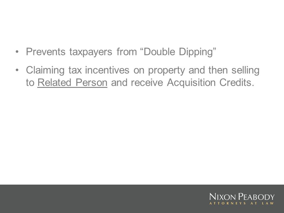 Prevents taxpayers from Double Dipping Claiming tax incentives on property and then selling to Related Person and receive Acquisition Credits.