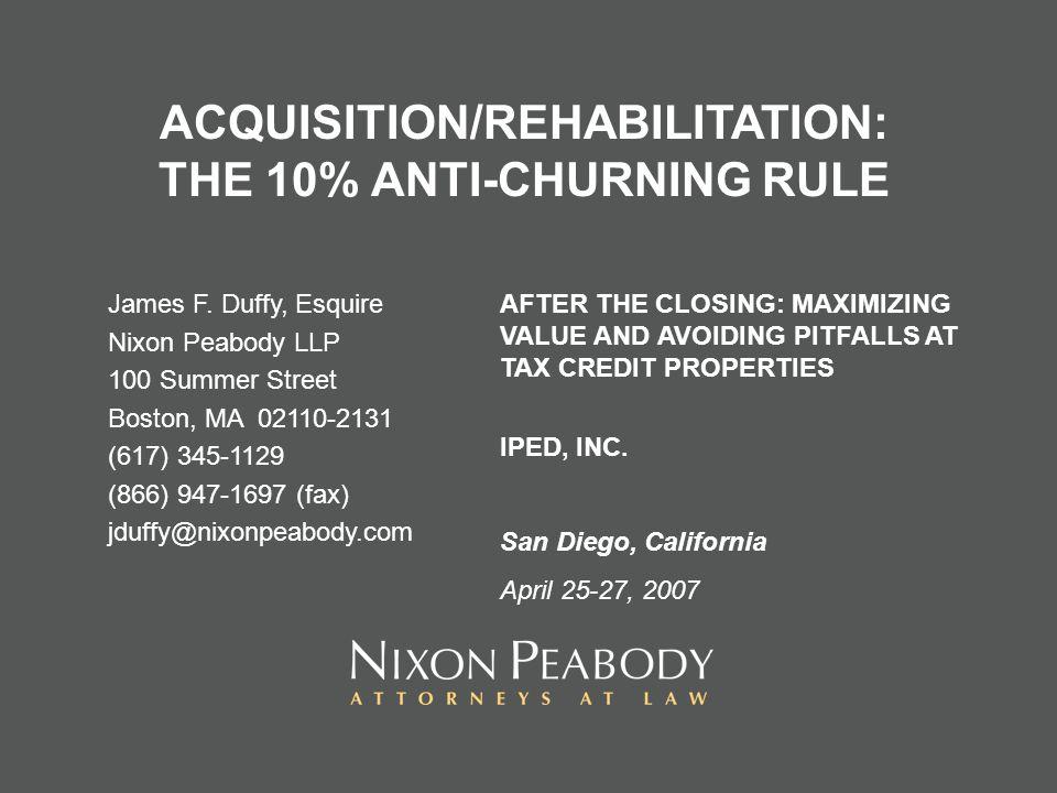 ACQUISITION/REHABILITATION: THE 10% ANTI-CHURNING RULE James F. Duffy, Esquire Nixon Peabody LLP 100 Summer Street Boston, MA 02110-2131 (617) 345-112
