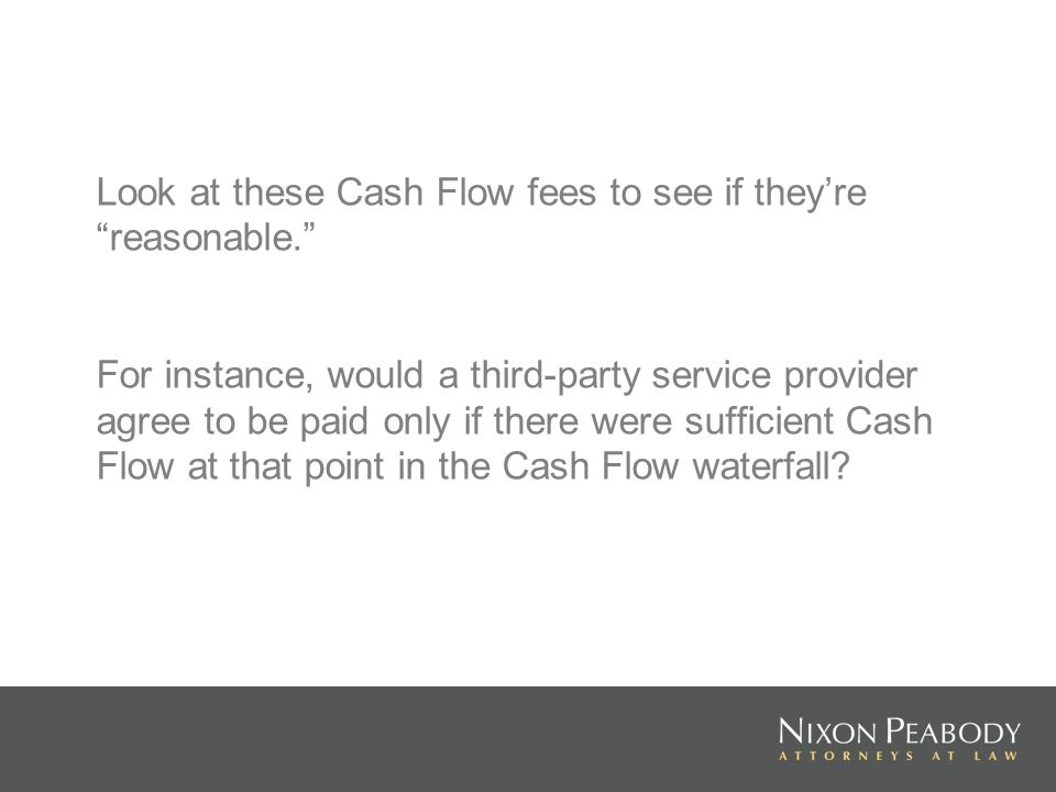 Look at these Cash Flow fees to see if theyre reasonable. For instance, would a third-party service provider agree to be paid only if there were suffi