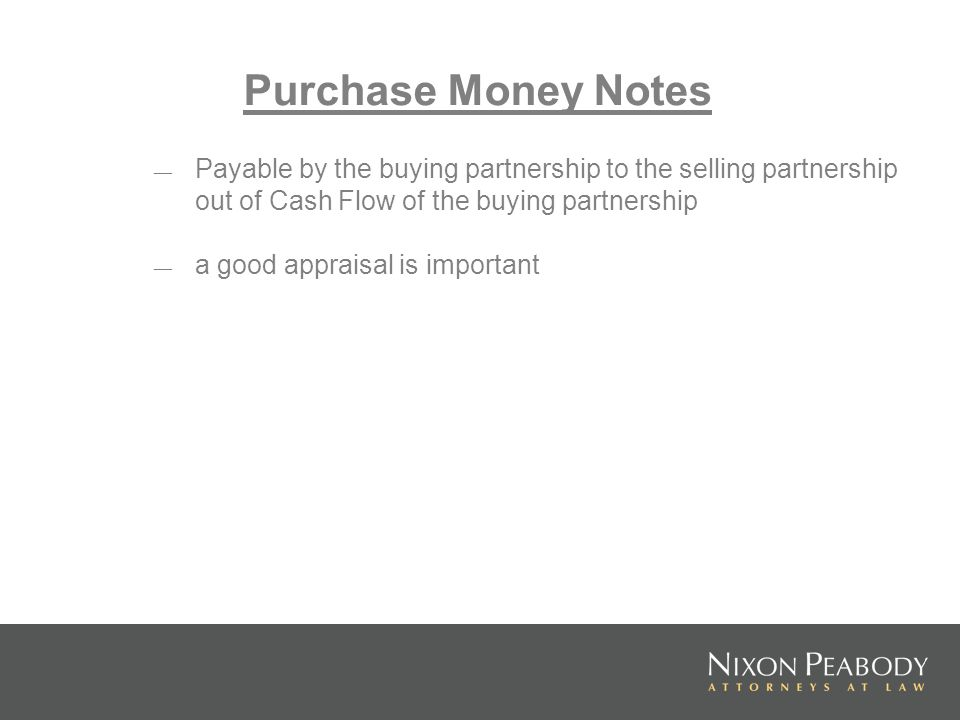 Purchase Money Notes Payable by the buying partnership to the selling partnership out of Cash Flow of the buying partnership a good appraisal is impor