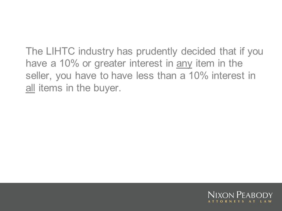 The LIHTC industry has prudently decided that if you have a 10% or greater interest in any item in the seller, you have to have less than a 10% intere