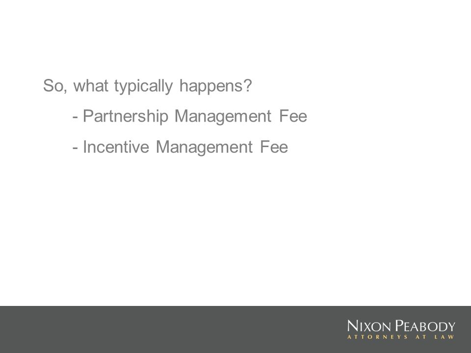 So, what typically happens? - Partnership Management Fee - Incentive Management Fee