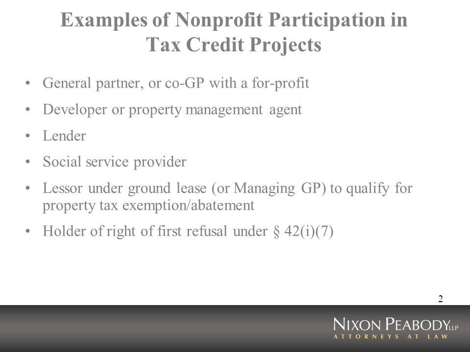 2 Examples of Nonprofit Participation in Tax Credit Projects General partner, or co-GP with a for-profit Developer or property management agent Lender Social service provider Lessor under ground lease (or Managing GP) to qualify for property tax exemption/abatement Holder of right of first refusal under § 42(i)(7)