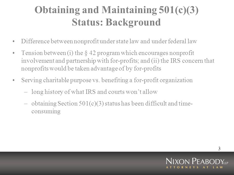 3 Obtaining and Maintaining 501(c)(3) Status: Background Difference between nonprofit under state law and under federal law Tension between (i) the § 42 program which encourages nonprofit involvement and partnership with for-profits; and (ii) the IRS concern that nonprofits would be taken advantage of by for-profits Serving charitable purpose vs.