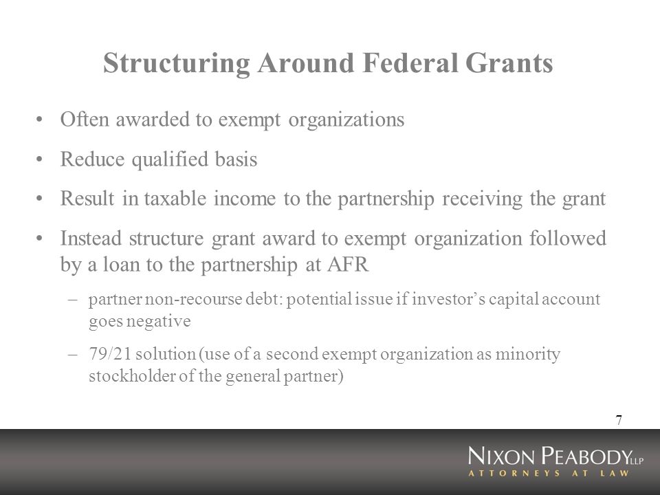 7 Structuring Around Federal Grants Often awarded to exempt organizations Reduce qualified basis Result in taxable income to the partnership receiving the grant Instead structure grant award to exempt organization followed by a loan to the partnership at AFR –partner non-recourse debt: potential issue if investors capital account goes negative –79/21 solution (use of a second exempt organization as minority stockholder of the general partner)