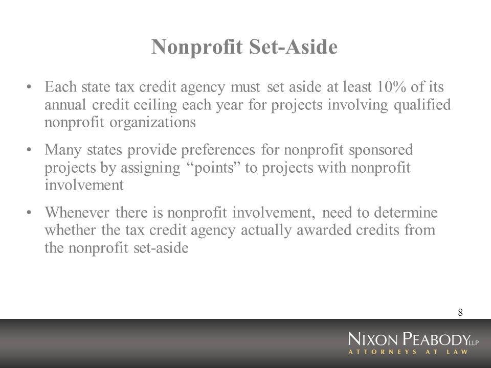 8 Nonprofit Set-Aside Each state tax credit agency must set aside at least 10% of its annual credit ceiling each year for projects involving qualified nonprofit organizations Many states provide preferences for nonprofit sponsored projects by assigning points to projects with nonprofit involvement Whenever there is nonprofit involvement, need to determine whether the tax credit agency actually awarded credits from the nonprofit set-aside