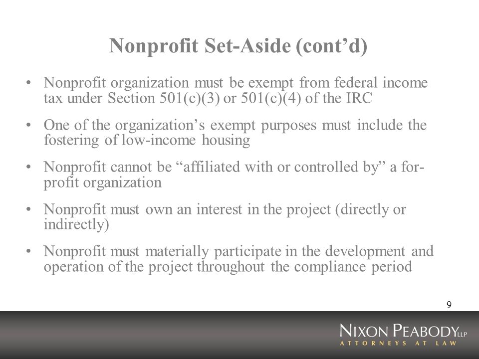 9 Nonprofit Set-Aside (contd) Nonprofit organization must be exempt from federal income tax under Section 501(c)(3) or 501(c)(4) of the IRC One of the organizations exempt purposes must include the fostering of low-income housing Nonprofit cannot be affiliated with or controlled by a for- profit organization Nonprofit must own an interest in the project (directly or indirectly) Nonprofit must materially participate in the development and operation of the project throughout the compliance period