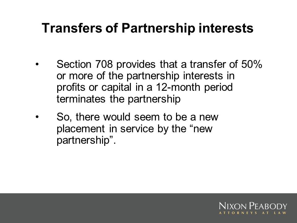 Transfers of Partnership interests Section 708 provides that a transfer of 50% or more of the partnership interests in profits or capital in a 12-mont